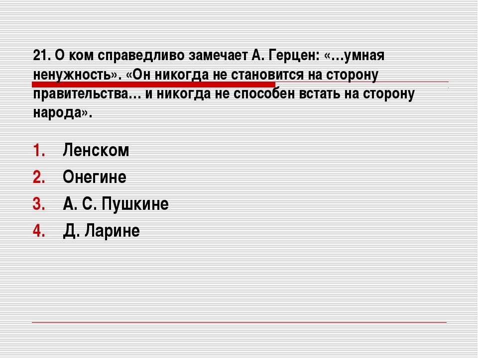 21. О ком справедливо замечает А. Герцен: «…умная ненужность». «Он никогда не...