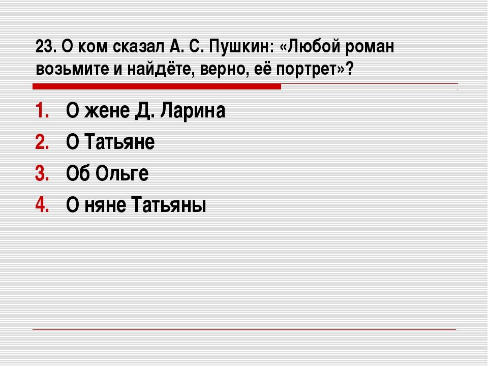 23. О ком сказал А. С. Пушкин: «Любой роман возьмите и найдёте, верно, её пор...