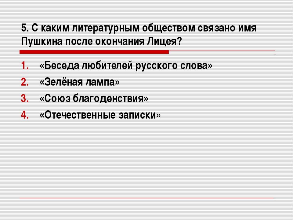 5. С каким литературным обществом связано имя Пушкина после окончания Лицея?...