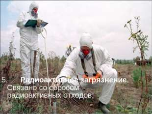 5. Радиоактивное загрязнение. Связано со сбросом радиоактивных отходов;