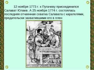 12 ноября 1773 г. к Пугачеву присоединился Салават Юлаев. А 25 ноября 1774 г