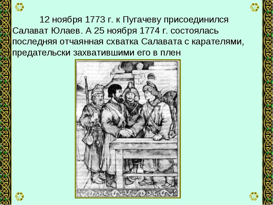12 ноября 1773 г. к Пугачеву присоединился Салават Юлаев. А 25 ноября 1774 г...