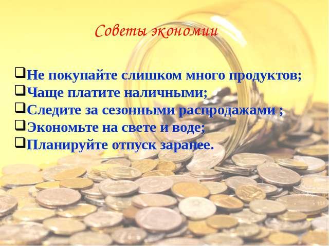 Советы экономии Не покупайте слишком много продуктов; Чаще платите наличными;...