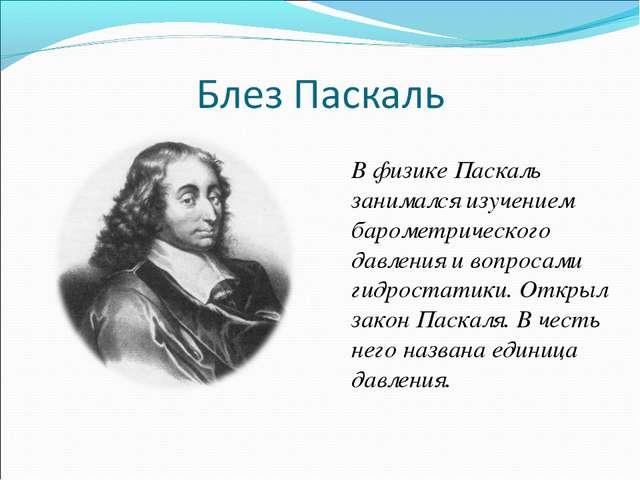 В физике Паскаль занимался изучением барометрического давления и вопросами ги...
