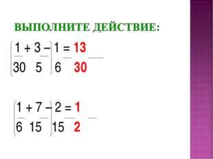 1 + 3 – 1 = 13 30 5 6 30 1 + 7 – 2 = 1 6 15 15 2