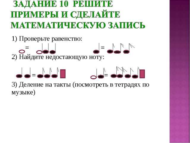 1) Проверьте равенство: = = 2) Найдите недостающую ноту: = = 3) Деление на та...