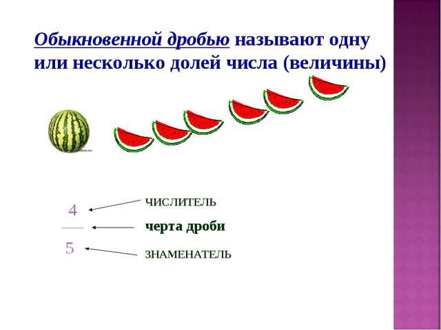 Обыкновенной дробью называют одну или несколько долей числа (величины) ____ ч...
