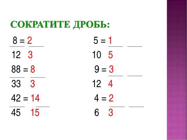 8 = 2 5 = 1 12 3 10 5 88 = 8 9 = 3 33 3 12 4 42 = 14 4 = 2 45 15 6 3
