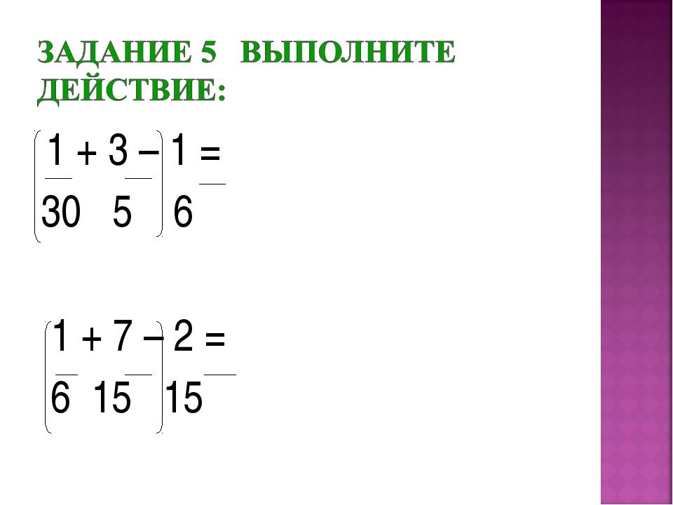 1 + 3 – 1 = 30 5 6 1 + 7 – 2 = 6 15 15