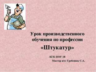 Урок производственного обучения по профессии «Штукатур» КГК ПОУ 18 Мастер п/о