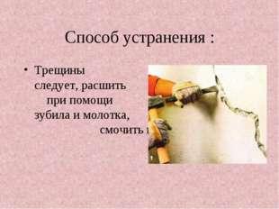 Способ устранения : Трещины следует, расшить при помощи зубила и молотка, смо