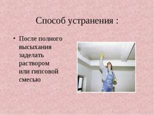 Способ устранения : После полного высыхания заделать раствором или гипсовой с