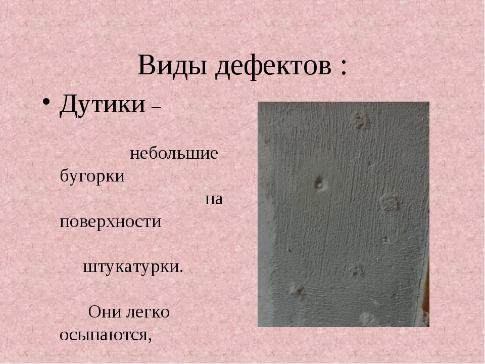 Виды дефектов : Дутики – небольшие бугорки на поверхности штукатурки. Они лег...