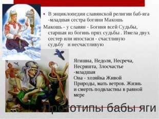 В энциклопедии славянской религии баб-яга -младшая сестра богини Макошь Макош