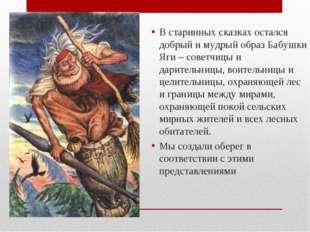 В старинных сказках остался добрый и мудрый образ Бабушки Яги – советчицы и д