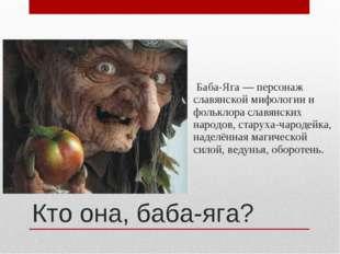 Баба-Яга — персонаж славянской мифологии и фольклора славянских народов, ста