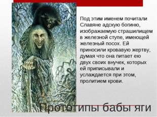 Под этим именем почитали Славяне адскую богиню, изображаемую страшилищем в же