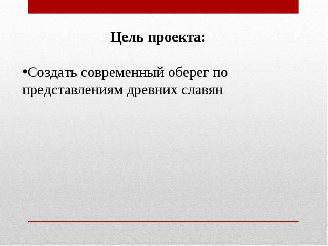 Цель проекта: Создать современный оберег по представлениям древних славян