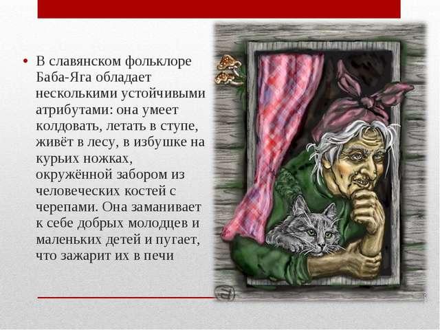 В славянском фольклоре Баба-Яга обладает несколькими устойчивыми атрибутами:...