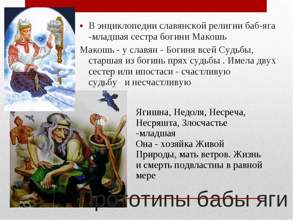 В энциклопедии славянской религии баб-яга -младшая сестра богини Макошь Макош...