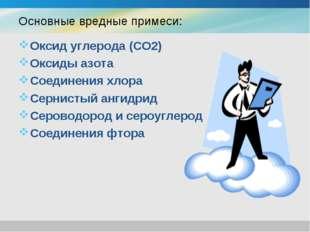 Основные вредные примеси: Оксид углерода (CO2) Оксиды азота Соединения хлора