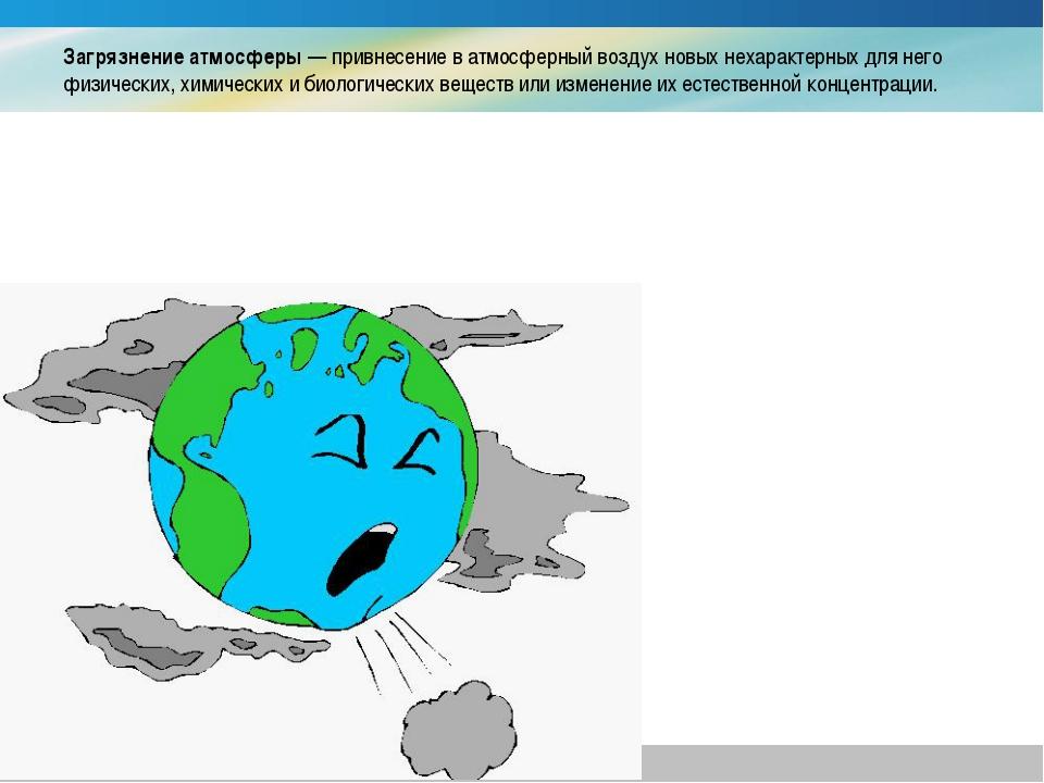 Загрязнение атмосферы — привнесение в атмосферный воздух новых нехарактерных...