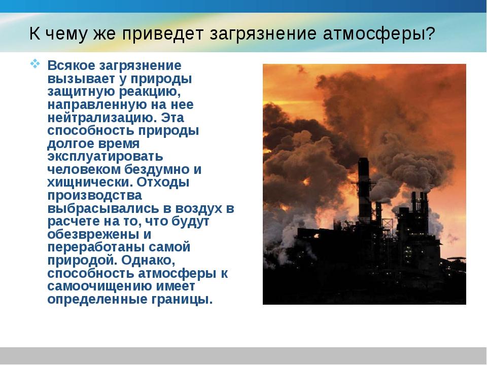 К чему же приведет загрязнение атмосферы? Всякое загрязнение вызывает у приро...