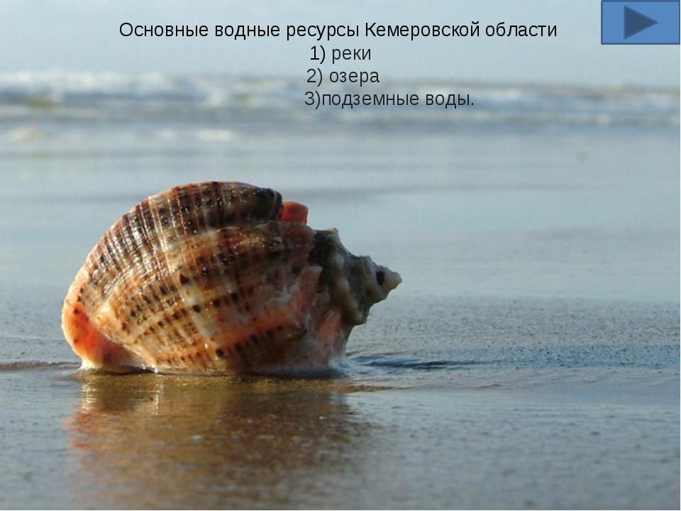 Основные водные ресурсы Кемеровской области 1) реки 2) озера 3)подземные воды.