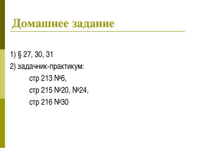 Домашнее задание 1) § 27, 30, 31 2) задачник-практикум: стр 213 №6, стр...