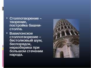 Столпотворение – творение, постройка башни-столпа. Вавилонское столпотворение