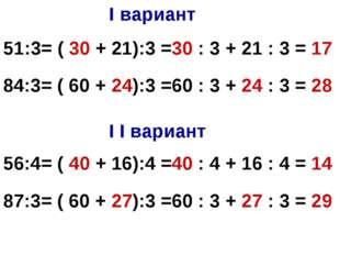 I вариант I I вариант 51:3= ( 30 + 21):3 =30 : 3 + 21 : 3 = 17 84:3= ( 60 + 2