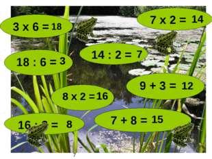 14 : 2 = 8 х 2 = 9 + 3 = 3 х 6 = 16 : 2 = 7 + 8 = 18 7 7 х 2 = 18 : 6 = 8 14