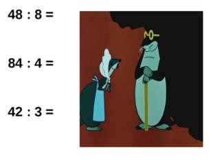 48 : 8 = 84 : 4 = 42 : 3 =