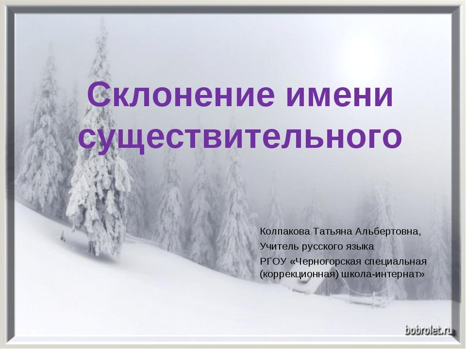 Склонение имени существительного Колпакова Татьяна Альбертовна, Учитель русск...