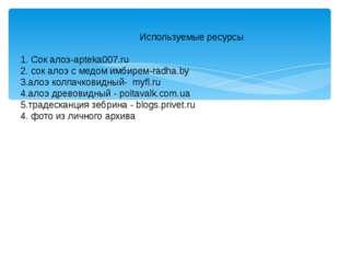Используемые ресурсы 1. Сок алоэ-apteka007.ru 2. сок алоэ с медом имбирем-ra