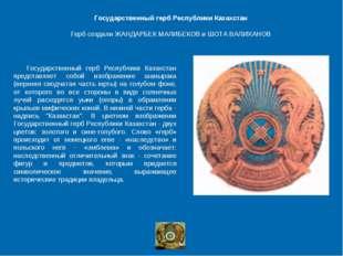 Государственный герб Республики Казахстан Герб создали ЖАНДАРБЕК МАЛИБЕКОВ и