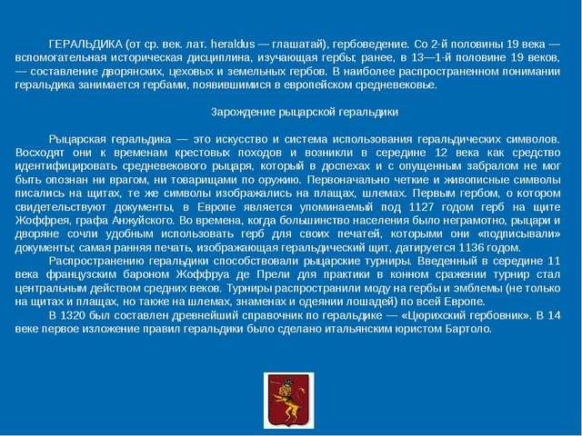 ГЕРАЛЬДИКА (от ср. век. лат. heraldus — глашатай), гербоведение. Со 2-й полов...