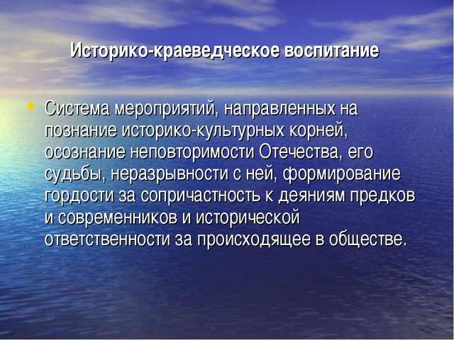 Историко-краеведческое воспитание Система мероприятий, направленных на познан...