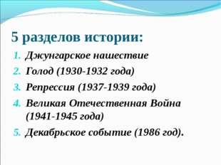 5 разделов истории: Джунгарское нашествие Голод (1930-1932 года) Репрессия (1