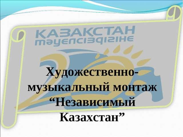 """Художественно-музыкальный монтаж """"Независимый Казахстан"""""""