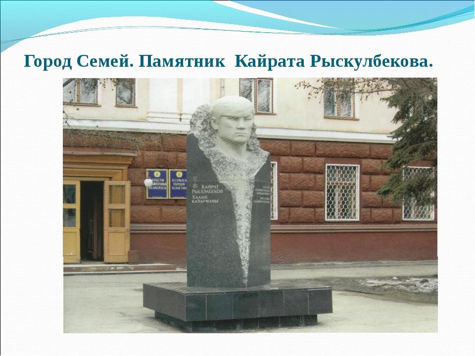 Город Семей. Памятник Кайрата Рыскулбекова.