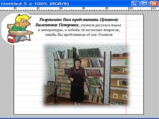 Разрешите Вам представить Цуканову Валентину Петровну, учителя русского язык