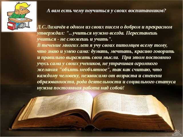 А вам есть чему поучиться у своих воспитанников? Д.С.Лихачёв в одном из своих...