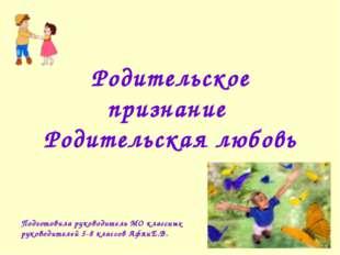 Родительское признание Родительская любовь Подготовила руководитель МО классн