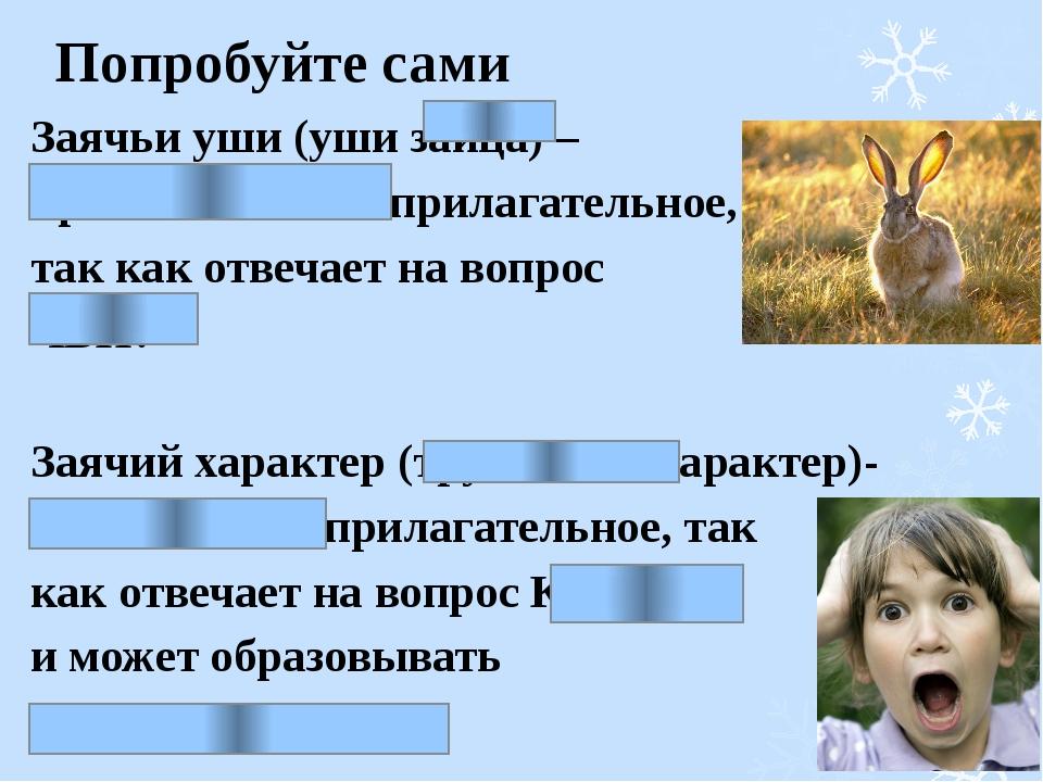 Попробуйте сами Заячьи уши (уши зайца) – притяжательное прилагательное, так к...