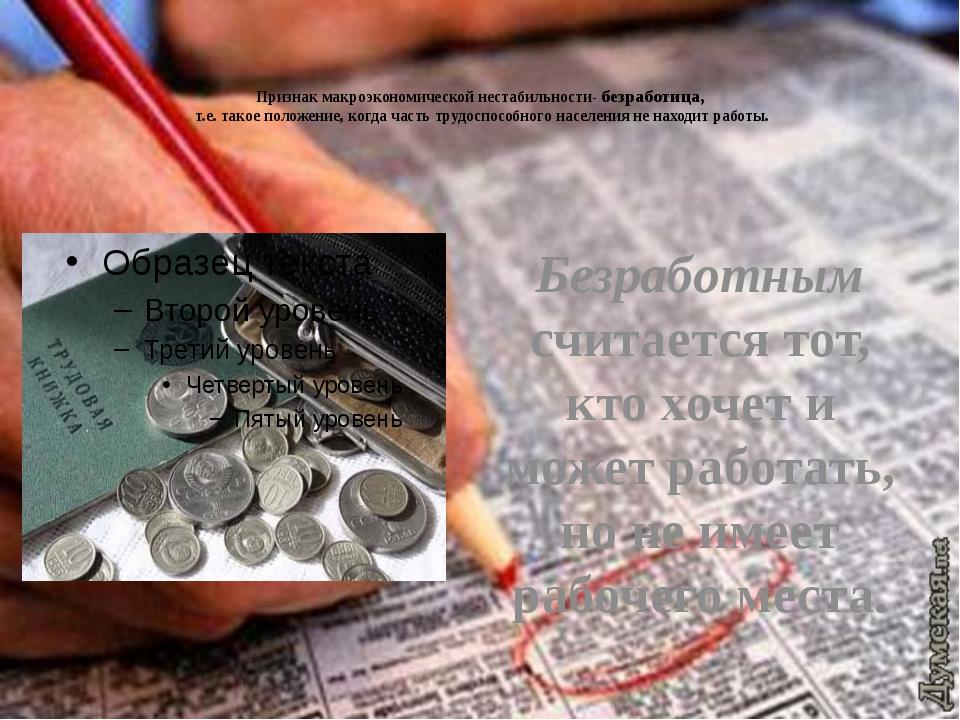 Признак макроэкономической нестабильности- безработица, т.е. такое положение,...