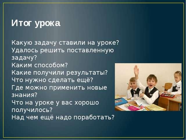 Итог урока Какую задачу ставили на уроке? Удалось решить поставленную задачу?...