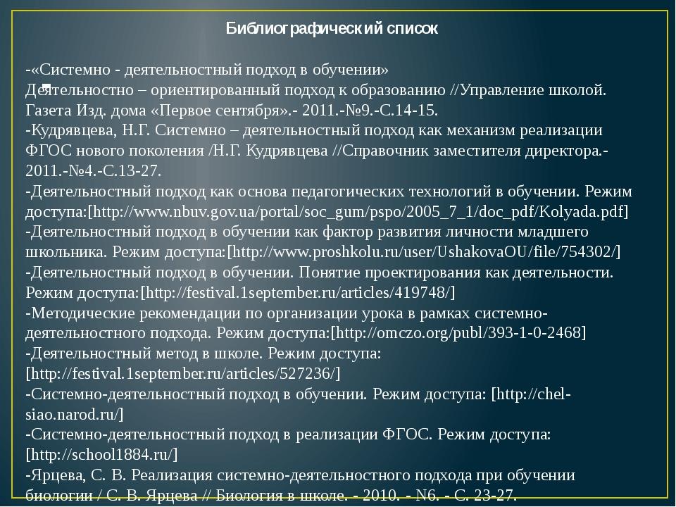 - Библиографический список -«Системно - деятельностный подход в обучении» Дея...