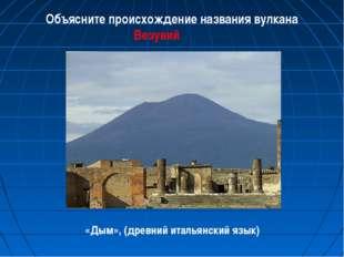 Объясните происхождение названия вулкана Везувий «Дым», (древний итальянский