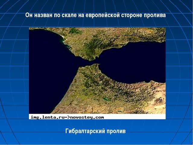 Он назван по скале на европейской стороне пролива Гибралтарский пролив